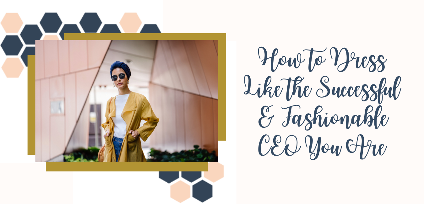 How to Dress Like the Successful & Fashionable CEO You Are